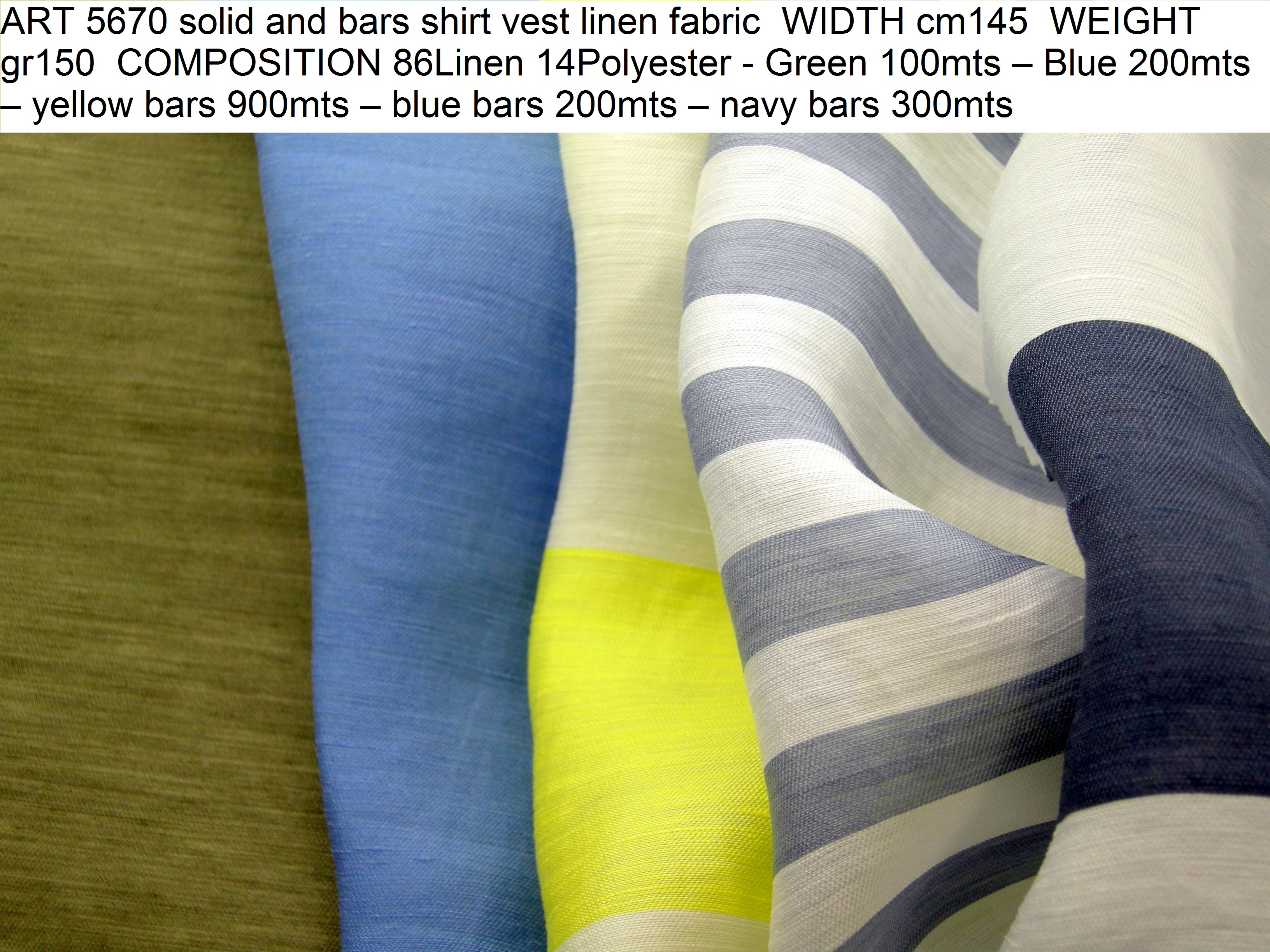ART 5670 solid and bars shirt vest linen fabric WIDTH cm145 WEIGHT gr150 COMPOSITION 86Linen 14Polyester - Green 100mts – Blue 200mts – yellow bars 900mts – blue bars 200mts – navy bars 300mts