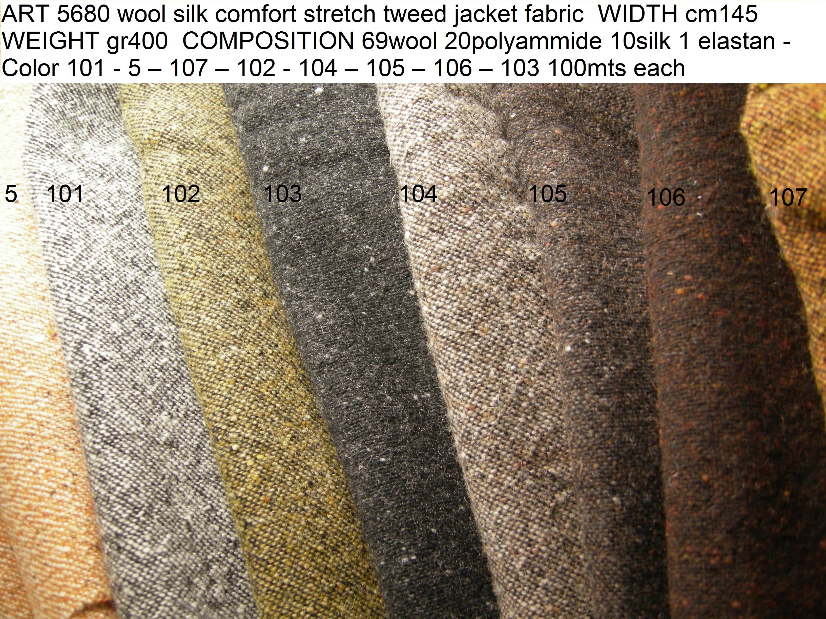 ART 5680 wool silk comfort stretch tweed jacket fabric WIDTH cm145 WEIGHT gr400 COMPOSITION 69wool 20polyammide 10silk 1 elastan - Color 101 - 5 – 107 – 102 - 104 – 105 – 106 – 103 100mts each
