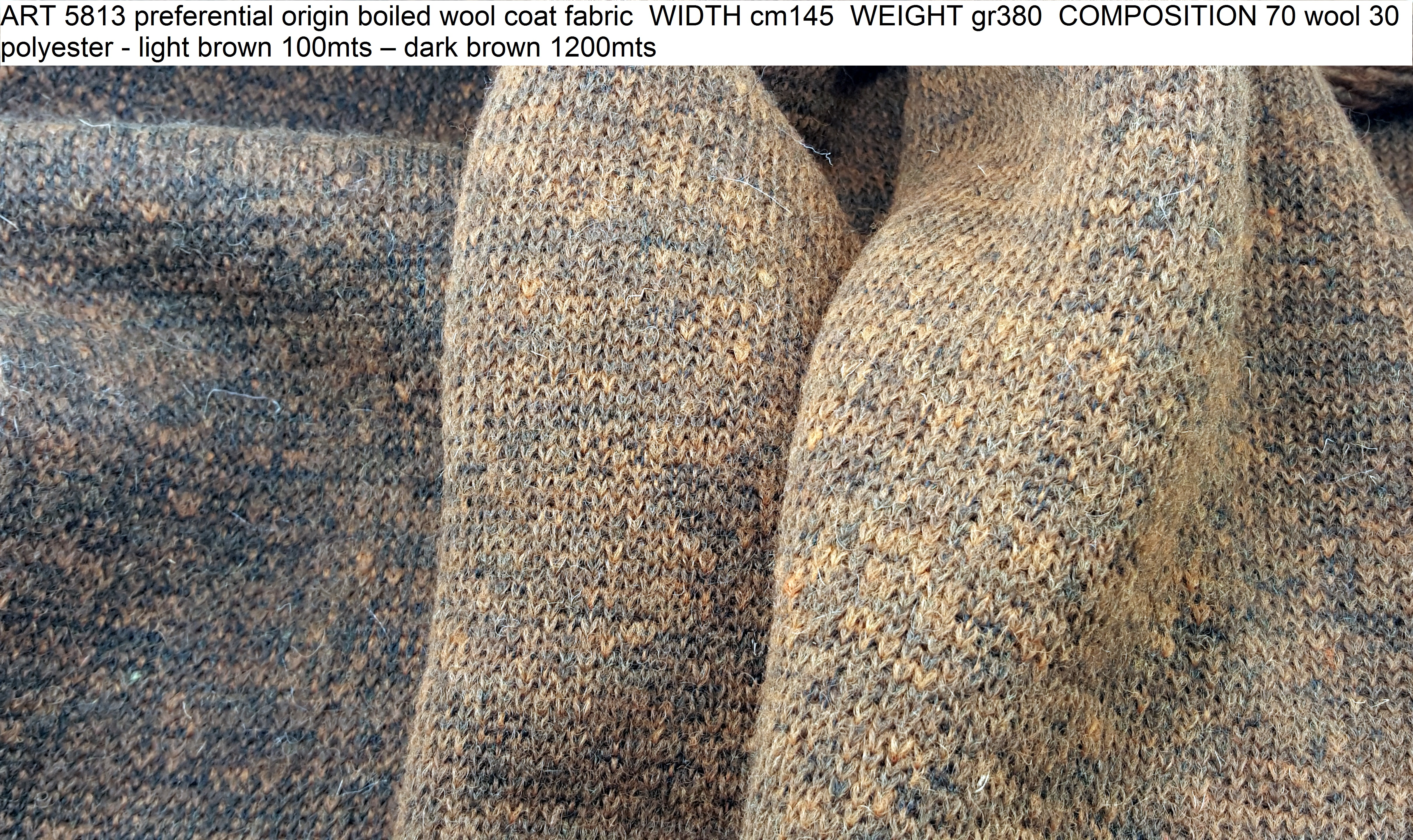 ART 5813 preferential origin boiled wool coat fabric WIDTH cm145 WEIGHT gr380 COMPOSITION 70 wool 30 polyester - light brown 100mts – dark brown 1200mts