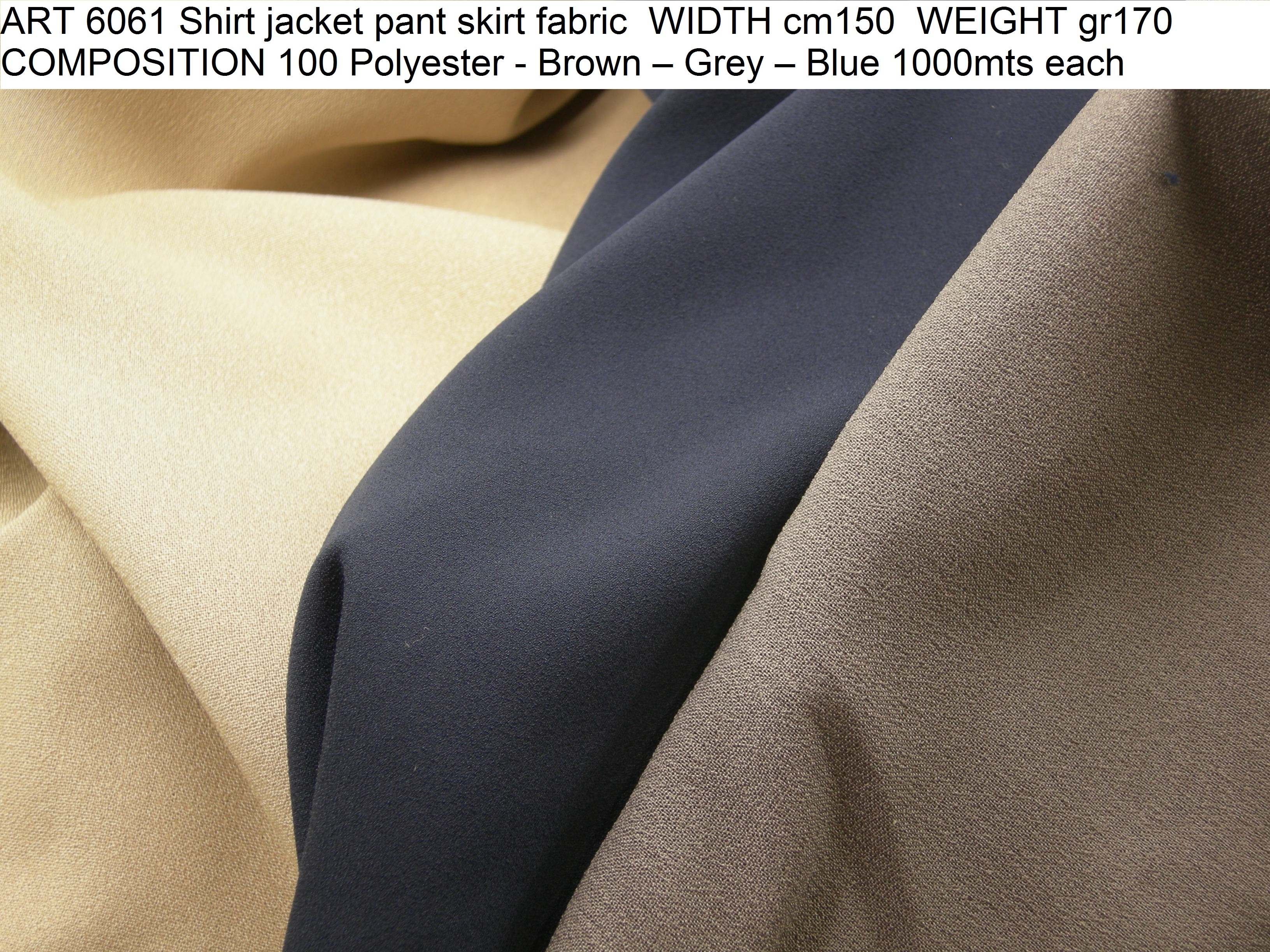 ART 6061 Shirt jacket pant skirt fabric WIDTH cm150 WEIGHT gr170 COMPOSITION 100 Polyester - Brown – Grey – Blue 1000mts each