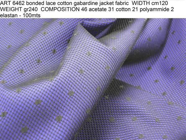 ART 6462 bonded lace cotton gabardine jacket fabric WIDTH cm120 WEIGHT gr240 COMPOSITION 46 acetate 31 cotton 21 polyammide 2 elastan - 100mts