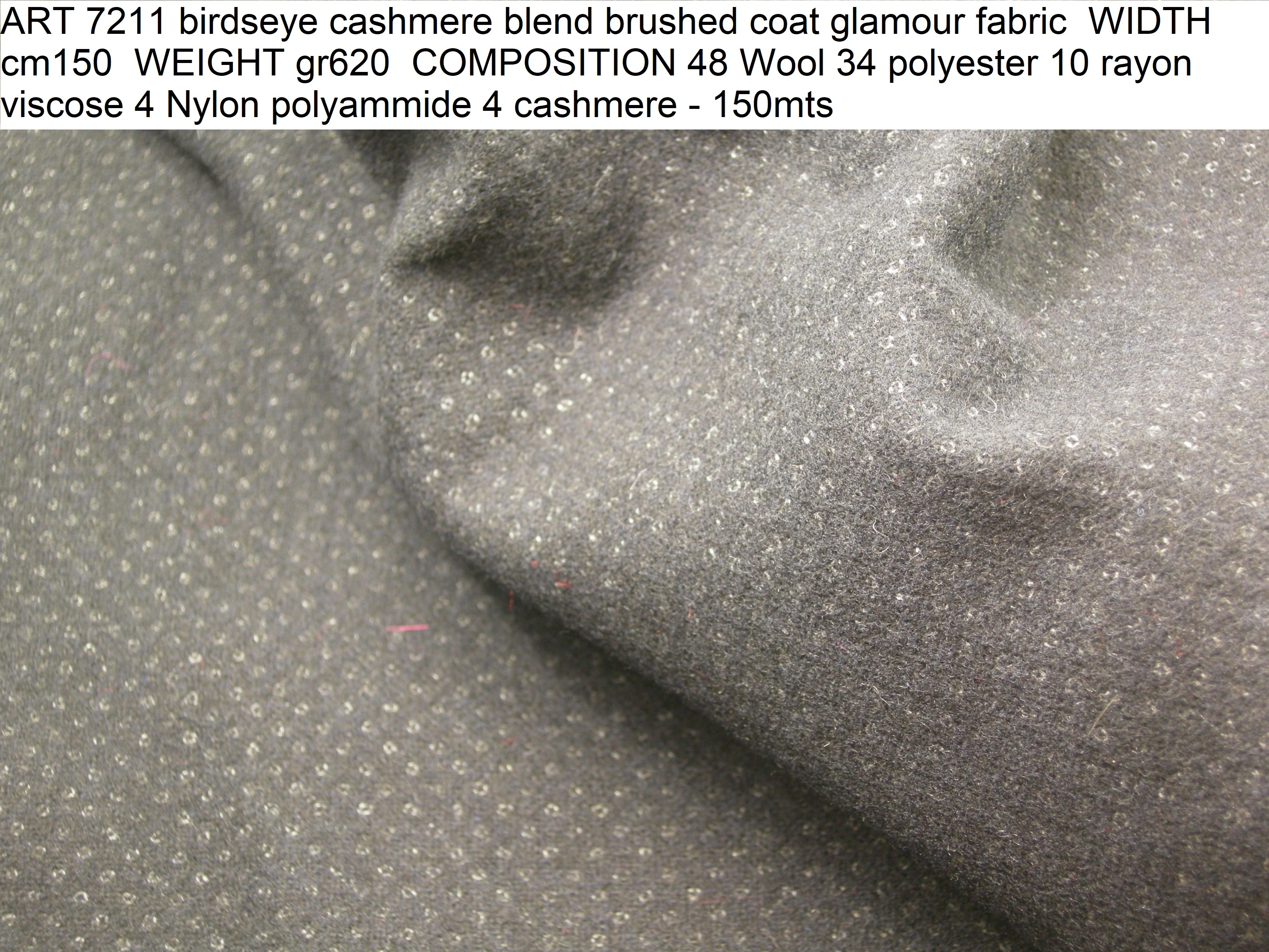 ART 7211 birdseye cashmere blend brushed coat glamour fabric WIDTH cm150 WEIGHT gr620 COMPOSITION 48 Wool 34 polyester 10 rayon viscose 4 Nylon polyammide 4 cashmere - 150mts