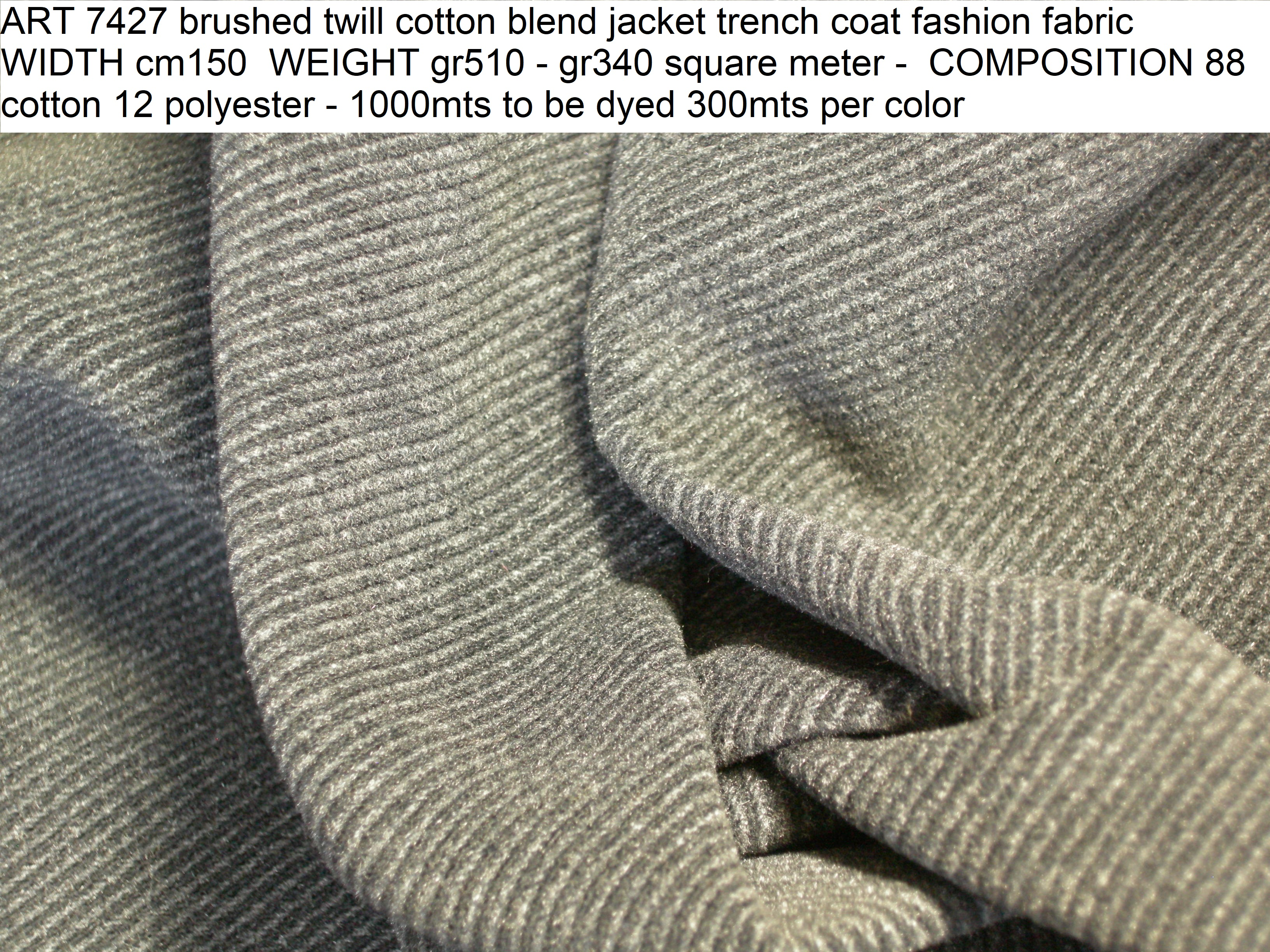 ART 7427 brushed twill cotton blend jacket trench coat fashion fabric WIDTH cm150 WEIGHT gr510 - gr340 square meter - COMPOSITION 88 cotton 12 polyester - 1000mts to be dyed 300mts per color