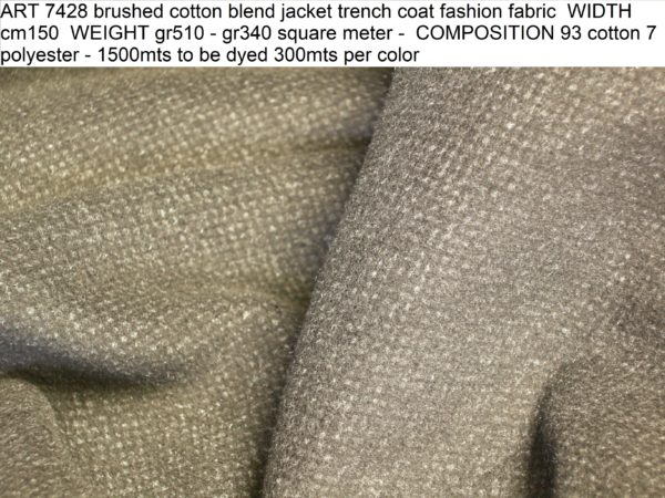 ART 7428 brushed cotton blend jacket trench coat fashion fabric WIDTH cm150 WEIGHT gr510 - gr340 square meter - COMPOSITION 93 cotton 7 polyester - 1500mts to be dyed 300mts per color