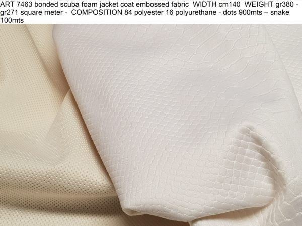 ART 7463 bonded scuba foam jacket coat embossed fabric WIDTH cm140 WEIGHT gr380 - gr271 square meter - COMPOSITION 84 polyester 16 polyurethane - dots 900mts – snake 100mts