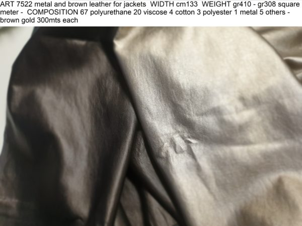 ART 7522 metal and brown leather for jackets WIDTH cm133 WEIGHT gr410 - gr308 square meter - COMPOSITION 67 polyurethane 20 viscose 4 cotton 3 polyester 1 metal 5 others - brown gold 300mts each
