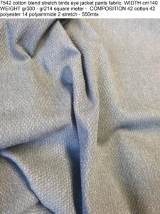 7542 cotton blend stretch birds eye jacket pants fabric WIDTH cm140 WEIGHT gr300 - gr214 square meter - COMPOSITION 42 cotton 42 polyester 14 polyammide 2 stretch - 550mts